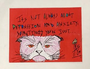 """Antonio Garcia artwork reading """"Its not always about depression and anxiety, sometimes you just"""" and a drawing of a sad cat face"""