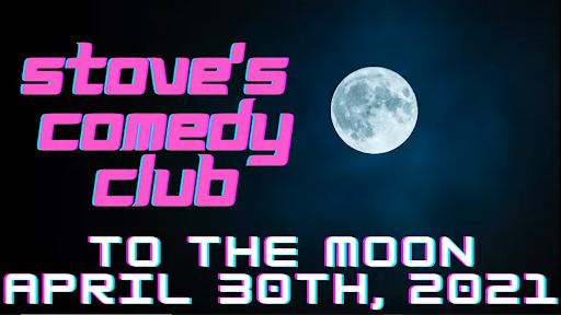 """A banner for the upcoming show reading """"Stove's comedy club. To The Moon. April 30th, 2021"""""""