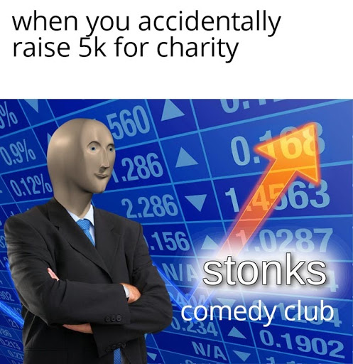 """a meme reading """"when you accidentally raise 5k for charity"""" with the stonks meme format but """"comedy club"""" below """"stonks"""""""