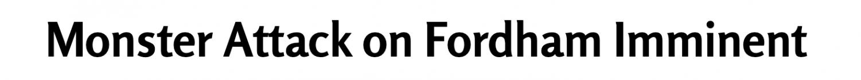 Headline: Monster Attack on Fordham Imminent