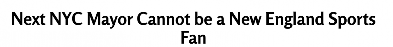 Headline: Next NYC Mayor Cannot be a New England Sports Fan
