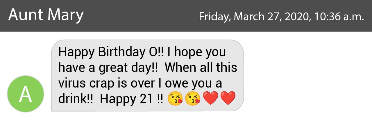 """graphic of a text from owen's aunt mary that reads: """"happy birthday o! i hope you have a great day! when all this virus crap is over i owe you a drink! happy 21!"""""""