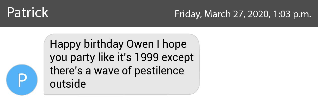 """graphic of a text message from patrick that reads """"happy birthday owen i hope you party like it's 1999 except there's a wave of pestilence outside"""""""