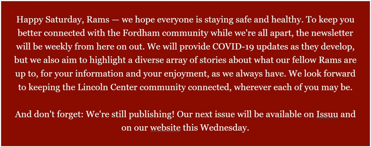 """screenshot from the observer's newsletter. background is maroon and the text reads, """"Happy Saturday, Rams — we hope everyone is staying safe and healthy. To keep you better connected with the Fordham community while we're all apart, the newsletter will be weekly from here on out. We will provide COVID-19 updates as they develop, but we also aim to highlight a diverse array of stories about what our fellow Rams are up to. We look forward to keeping the Lincoln Center community connected, wherever each of you may be. And don't forget: we're still publishing! Our next issue will be available on Issuu and on our website this Wednesday."""""""